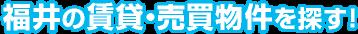福井の賃貸・売買物件を探す!